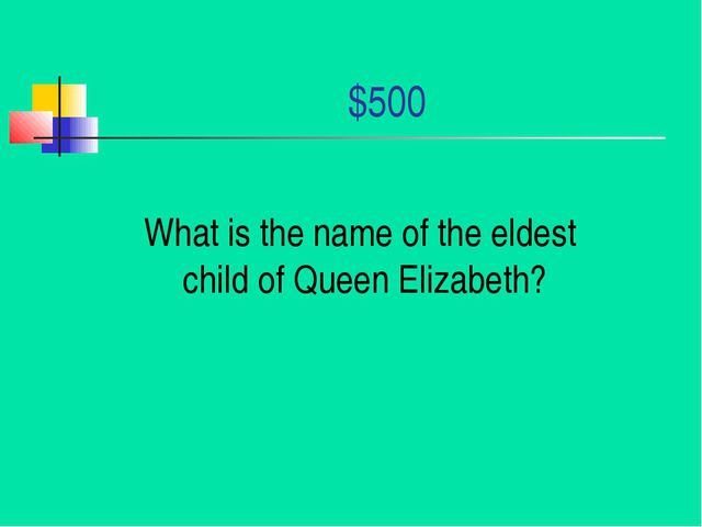 $500 What is the name of the eldest child of Queen Elizabeth?