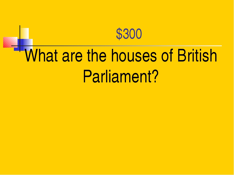 $300 What are the houses of British Parliament?