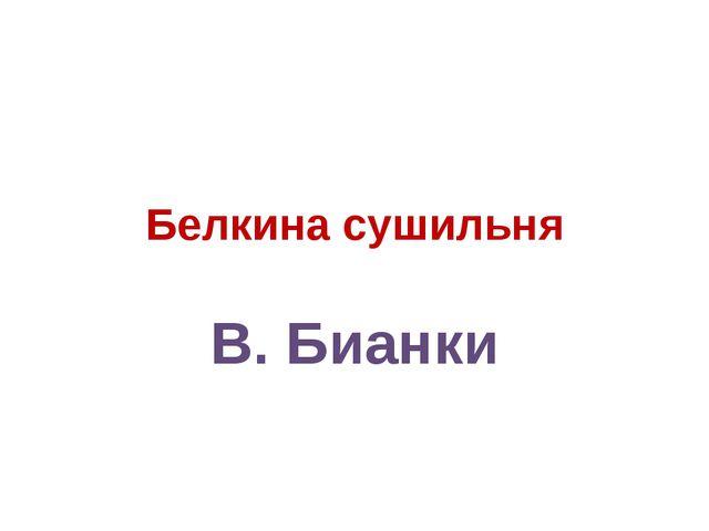 Белкина сушильня В. Бианки