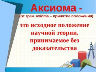 Аксиома - (от греч. axíõma – принятие положения) это исходное положение научн