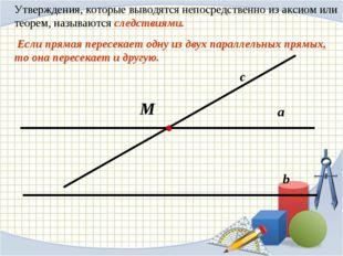 Утверждения, которые выводятся непосредственно из аксиом или теорем, называют