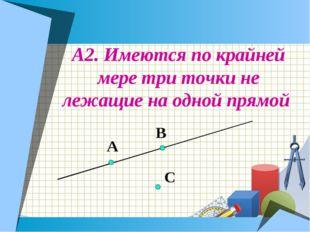 А2. Имеются по крайней мере три точки не лежащие на одной прямой А В С