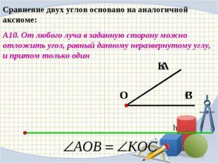 Сравнение двух углов основано на аналогичной аксиоме: А10. От любого луча в з