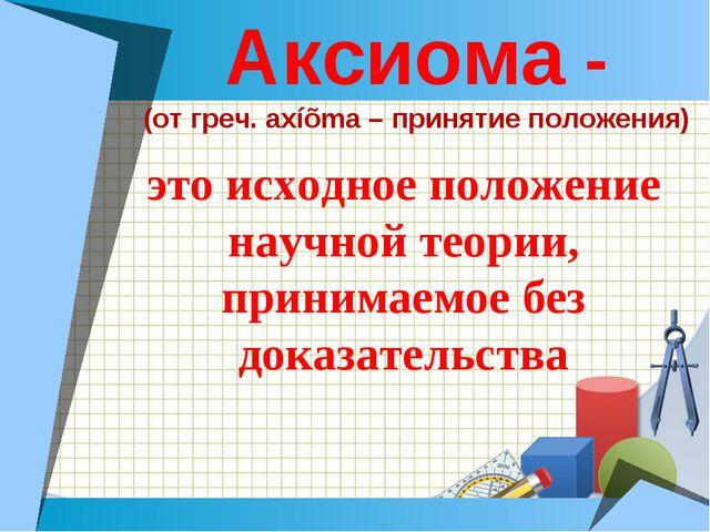 Аксиома - (от греч. axíõma – принятие положения) это исходное положение научн...
