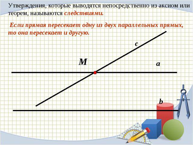 Утверждения, которые выводятся непосредственно из аксиом или теорем, называют...
