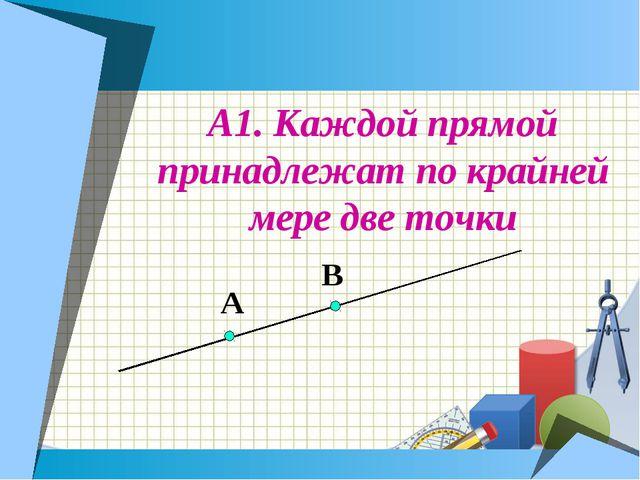 А1. Каждой прямой принадлежат по крайней мере две точки А В