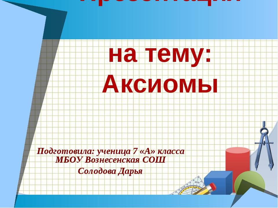 Презентация на тему: Аксиомы Подготовила: ученица 7 «А» класса МБОУ Вознесенс...
