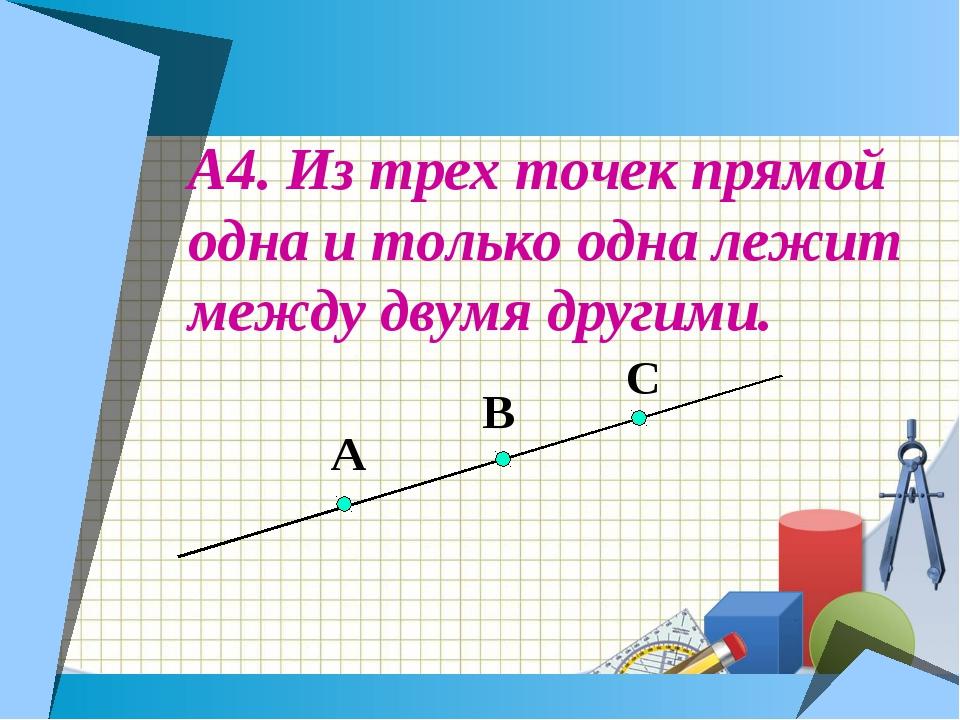 А4. Из трех точек прямой одна и только одна лежит между двумя другими. А В С
