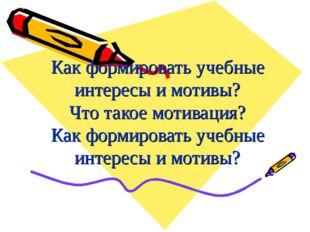 Как формировать учебные интересы и мотивы? Что такое мотивация? Как формирова