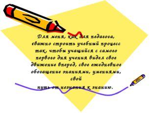 Для меня, как для педагога, «важно строить учебный процесс так, чтобы учащийс