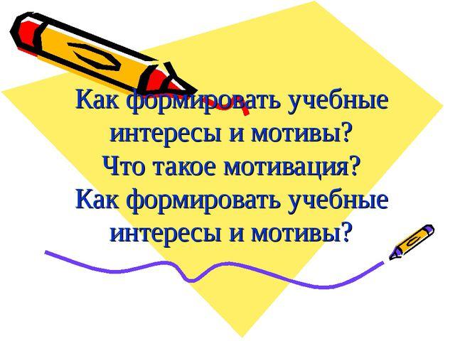 Как формировать учебные интересы и мотивы? Что такое мотивация? Как формирова...