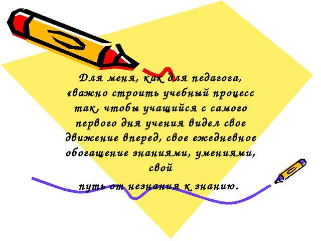 Для меня, как для педагога, «важно строить учебный процесс так, чтобы учащийс...