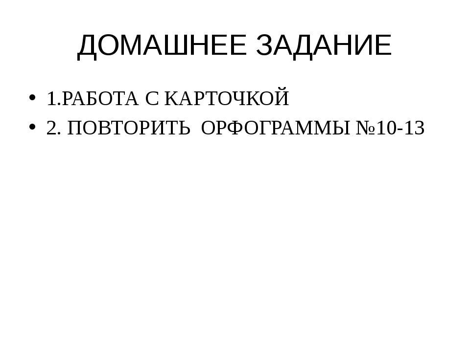 ДОМАШНЕЕ ЗАДАНИЕ 1.РАБОТА С КАРТОЧКОЙ 2. ПОВТОРИТЬ  ОРФОГРАММЫ №10-13