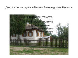 Дом, в котором родился Михаил Александрович Шолохов
