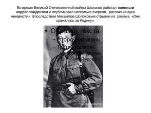 Во время Великой Отечественной войны Шолохов работал военным корреспондентом