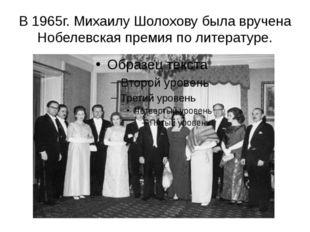 В 1965г. Михаилу Шолохову была вручена Нобелевская премия по литературе.