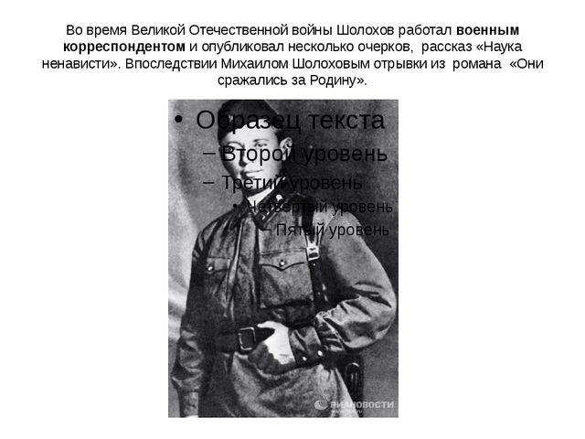 Во время Великой Отечественной войны Шолохов работал военным корреспондентом...