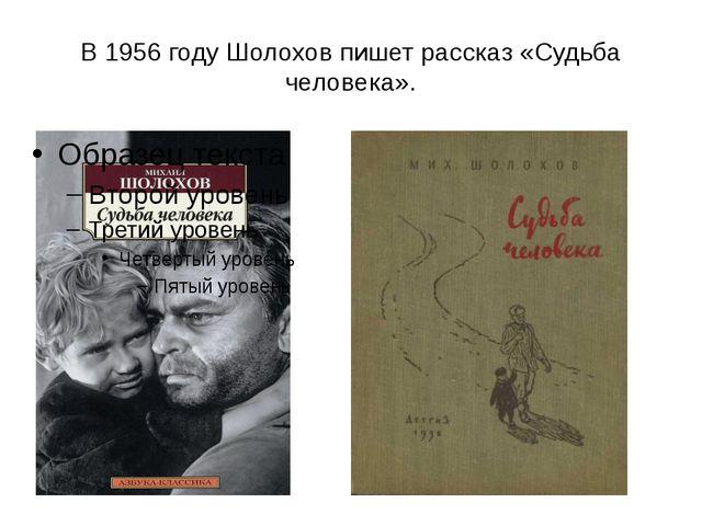 В 1956 году Шолохов пишет рассказ «Судьба человека».