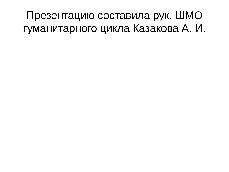 Презентацию составила рук. ШМО гуманитарного цикла Казакова А. И.