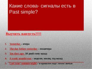 Какие слова- сигналы есть в Past simple? Выучить наизусть!!!!! Yesterday – вч