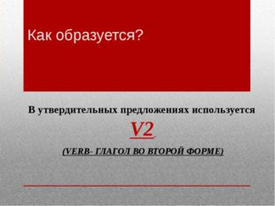 Как образуется? В утвердительных предложениях используется V2 (VERB- ГЛАГОЛ В