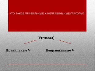 ЧТО ТАКОЕ ПРАВИЛЬНЫЕ И НЕПРАВИЛЬНЫЕ ГЛАГОЛЫ? V(глагол) Правильные VНеправ