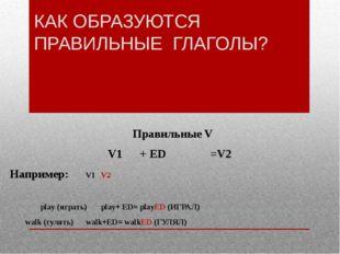 КАК ОБРАЗУЮТСЯ ПРАВИЛЬНЫЕ ГЛАГОЛЫ? Правильные V V1 + ED =V2 Например: V1V
