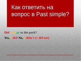 Как ответить на вопрос в Past simple? Did you go to the park? Yes, I did/ No,