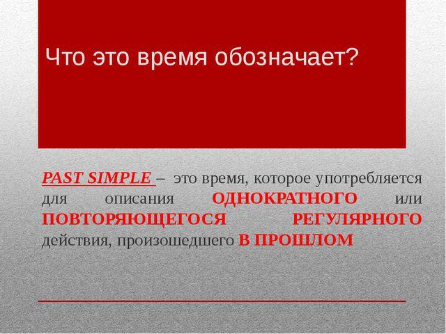 Что это время обозначает? PAST SIMPLE – это время, которое употребляется для...