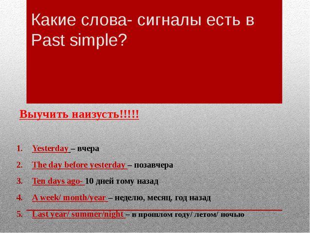 Какие слова- сигналы есть в Past simple? Выучить наизусть!!!!! Yesterday – вч...
