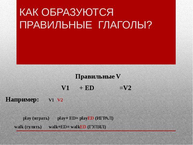 КАК ОБРАЗУЮТСЯ ПРАВИЛЬНЫЕ ГЛАГОЛЫ? Правильные V V1 + ED =V2 Например: V1V...