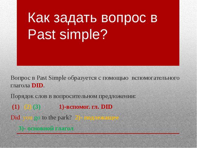 Как задать вопрос в Past simple? Вопрос в Past Simple образуется с помощью вс...