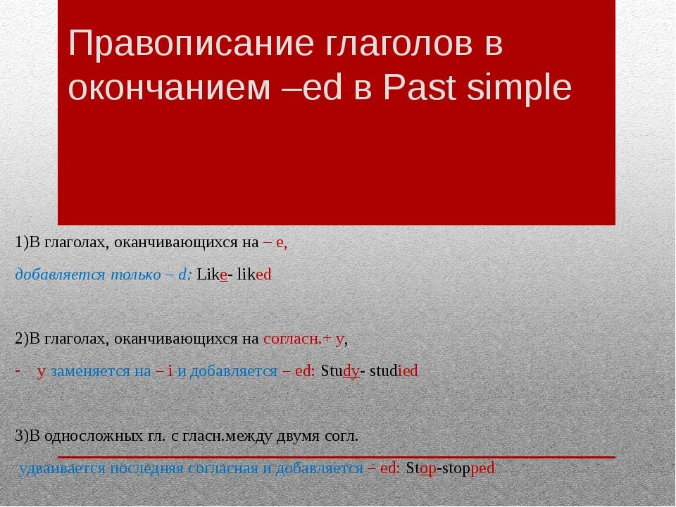 Правописание глаголов в окончанием –ed в Past simple 1)В глаголах, оканчивающ...