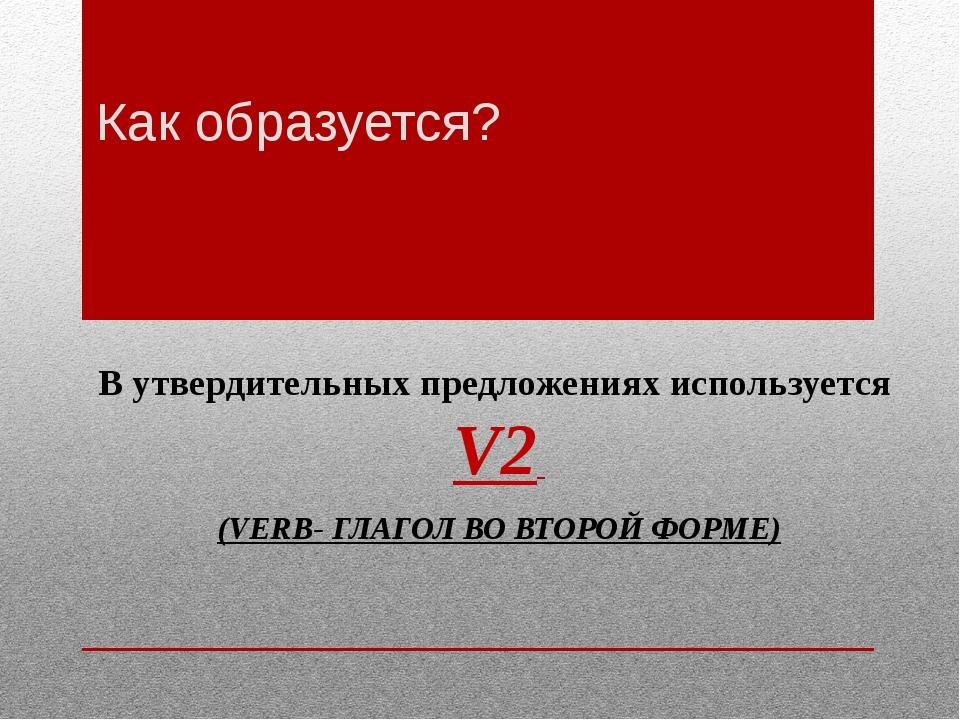 Как образуется? В утвердительных предложениях используется V2 (VERB- ГЛАГОЛ В...