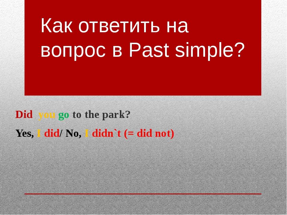 Как ответить на вопрос в Past simple? Did you go to the park? Yes, I did/ No,...
