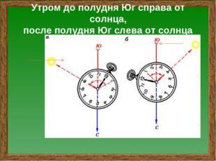 Утром до полудня Юг справа от солнца, после полудня Юг слева от солнца утро в