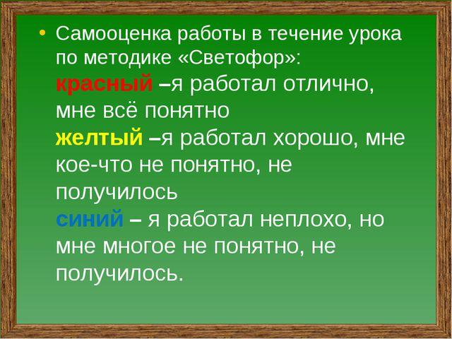 Самооценка работы в течение урока по методике «Светофор»: красный –я работал...