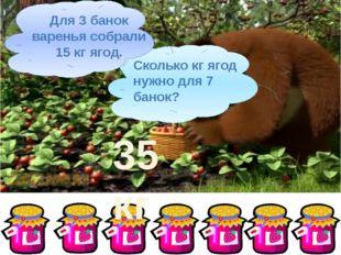 Сколько кг ягод нужно для 7 банок? Для 3 банок варенья собрали 15 кг ягод. 35
