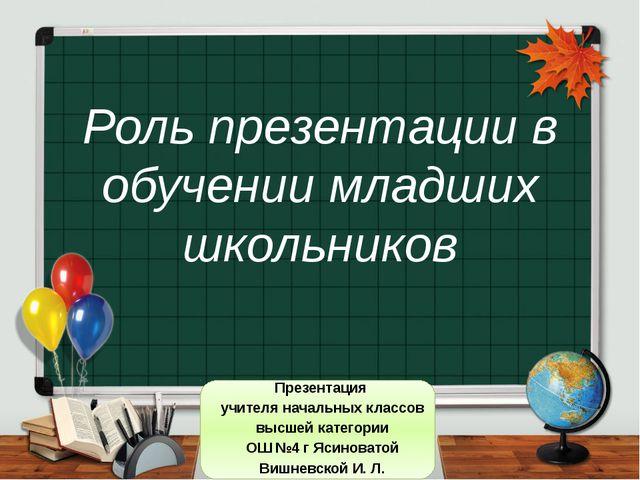 Роль презентации в обучении младших школьников Презентация учителя начальных...