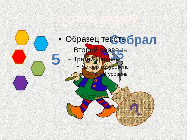 ? Составь задачу Собрал 15 5