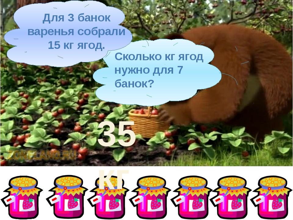 Сколько кг ягод нужно для 7 банок? Для 3 банок варенья собрали 15 кг ягод. 35...