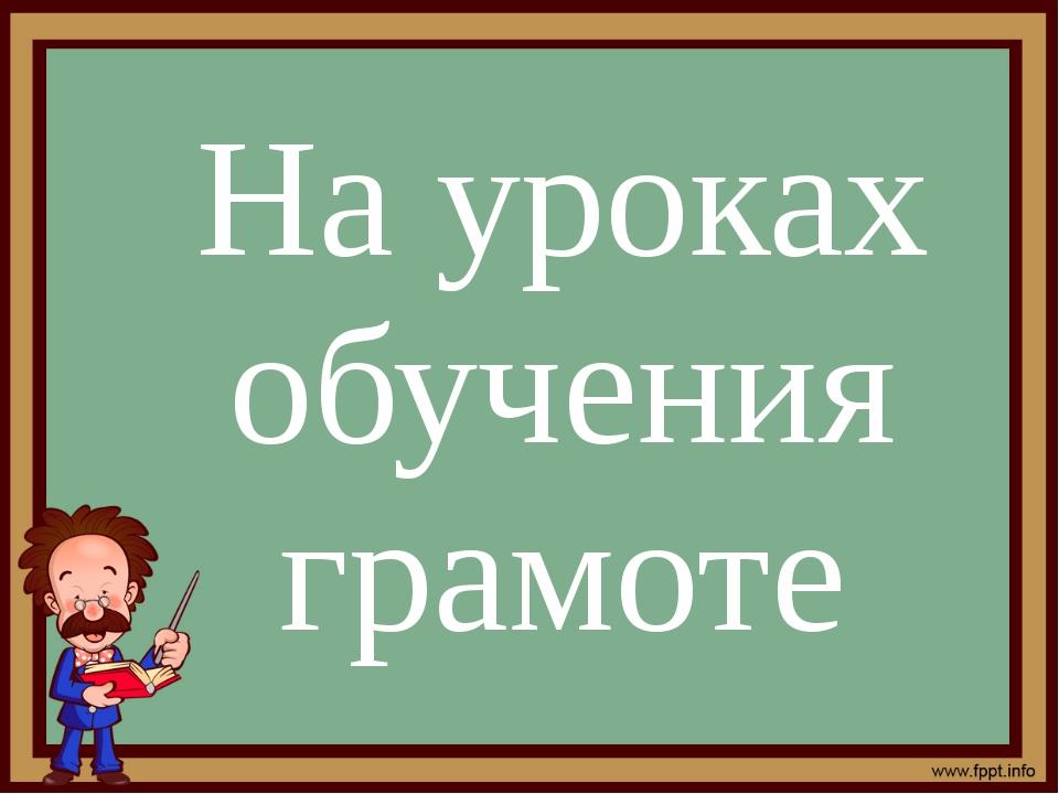 На уроках обучения грамоте