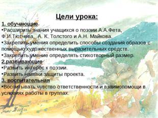 Цели урока: 1. обучающие Расширить знания учащихся о поэзии А.А.Фета, Ф.И.Тют
