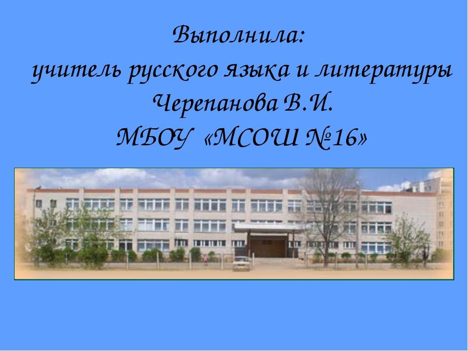 Выполнила: учитель русского языка и литературы Черепанова В.И. МБОУ «МСОШ № 16»