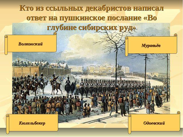 Кто из ссыльных декабристов написал ответ на пушкинское послание «Во глубине...