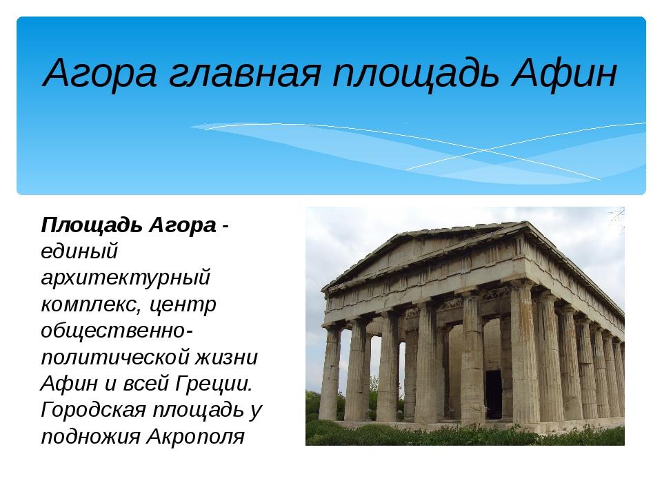 Агора главная площадь Афин Площадь Агора- единый архитектурный комплекс, цен...