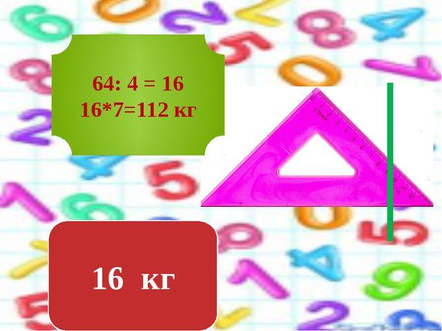 64: 4 = 16 16*7=112 кг 16 кг