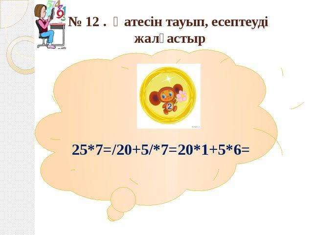 № 12 . Қатесін тауып, есептеуді жалғастыр 25*7=/20+5/*7=20*1+5*6=
