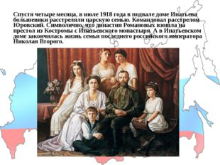 Спустя четыре месяца, в июле 1918 года в подвале доме Ипатьева большевики рас