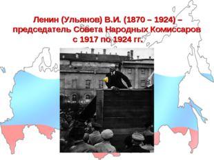 Ленин (Ульянов) В.И. (1870 – 1924) – председатель Совета Народных Комиссаров